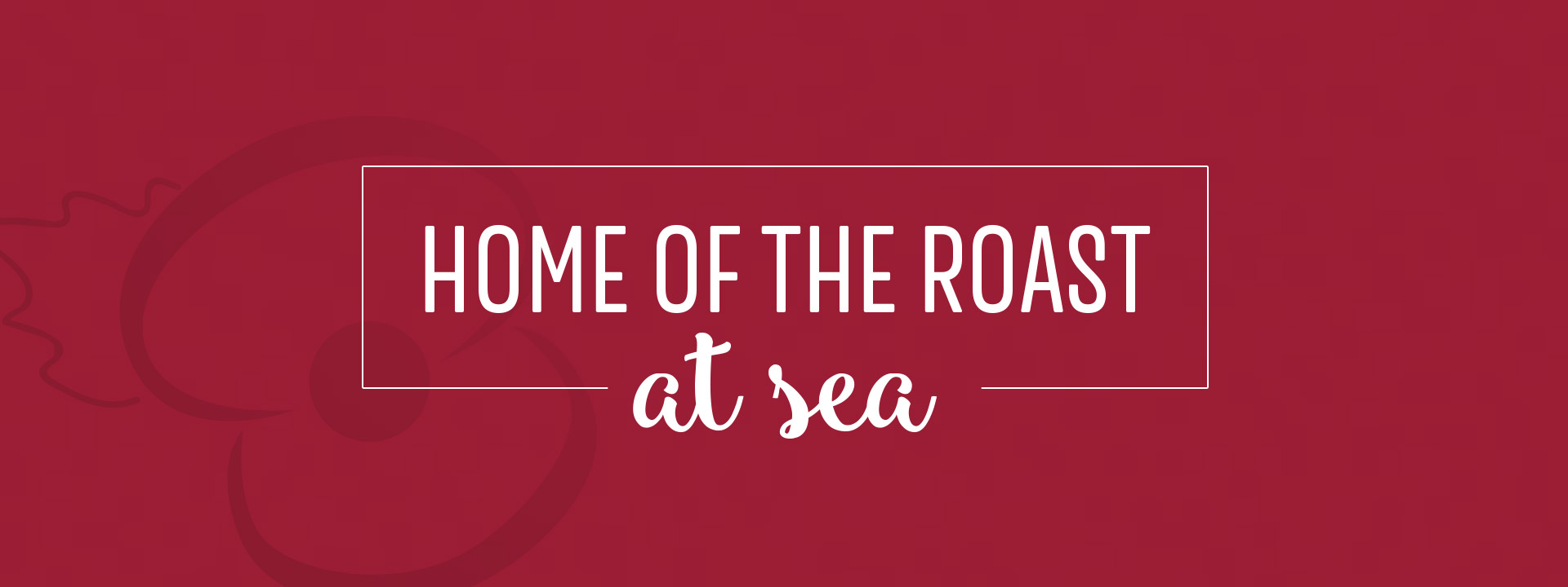 Home of the roast at sea